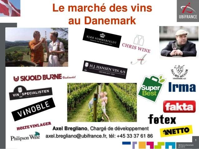 Ubifrance Danemarkjuin 2013Le marché des vinsau Danemark1Axel Bregliano, Chargé de développementaxel.bregliano@ubifrance.f...
