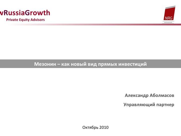 N ew R ussia G rowth  Private Equity Advisors Мезонин – как новый вид прямых инвестиций Александр Аболмасов Управляющий па...