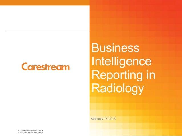 © Carestream Health, 2013© Carestream Health, 2013BusinessIntelligenceReporting inRadiologyJanuary 15, 2013