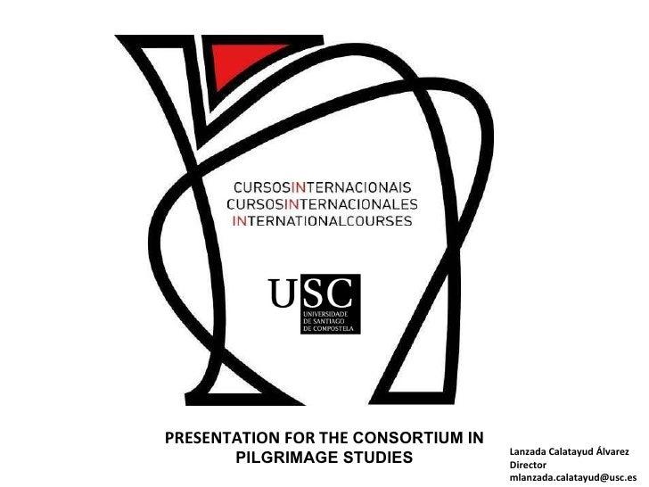 Lanzada Calatayud Álvarez Director [email_address] PRESENTATION FOR THE  CONSORTIUM IN PILGRIMAGE STUDIES