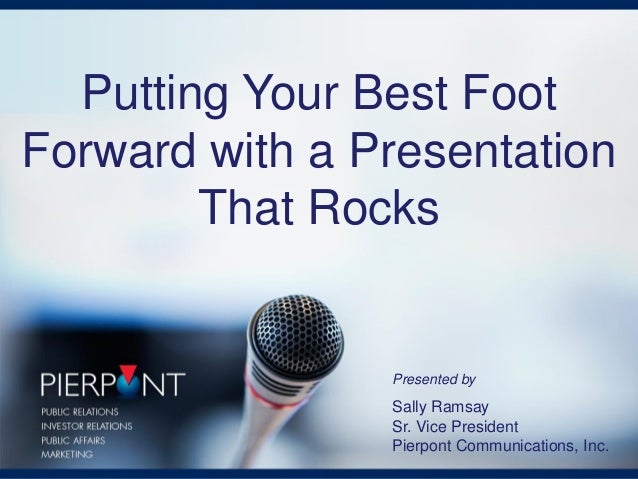 Putting Your Best Foot Forward with a Presentation That Rocks Presented by Sally Ramsay Sr. Vice President Pierpont Commun...