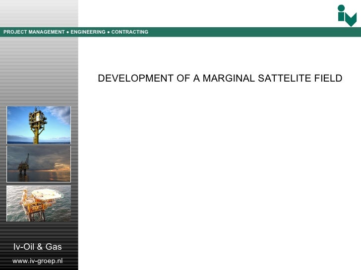 PROJECT MANAGEMENT  ● ENGINEERING  ● CONTRACTING Iv-Oil & Gas www.iv-groep.nl DEVELOPMENT OF A MARGINAL SATTELITE FIELD