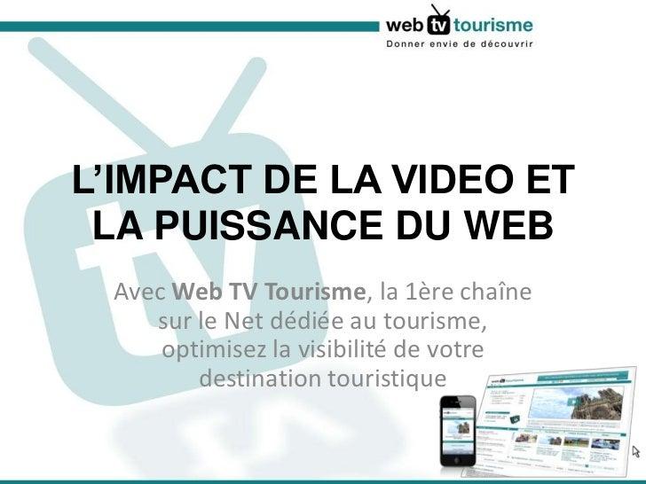 L'IMPACT DE LA VIDEO ET LA PUISSANCE DU WEB<br />Avec Web TV Tourisme, la 1ère chaîne sur le Net dédiée au tourisme, optim...