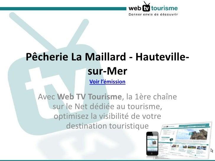 Pêcherie La Maillard - Hauteville-sur-MerVoir l'émission<br />Avec Web TV Tourisme, la 1ère chaîne sur le Net dédiée au to...