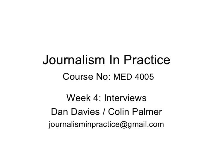 Journalism In Practice   Course No:  MED 4005 Week 4: Interviews Dan Davies / Colin Palmer [email_address]