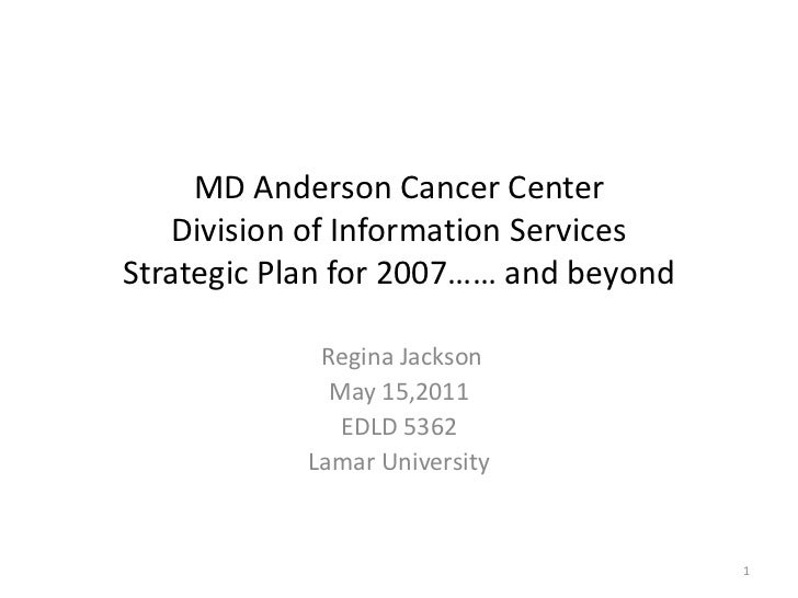 MD Anderson Cancer CenterDivision of Information ServicesStrategic Plan for 2007…… and beyond<br />Regina Jackson<br />May...