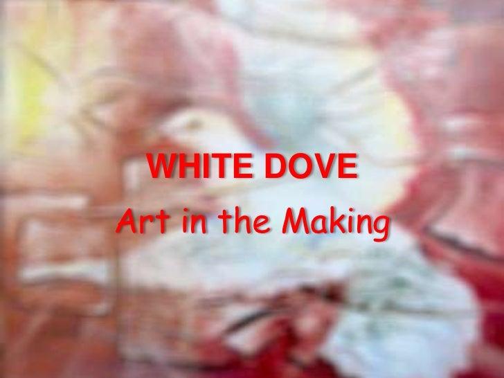 WHITE DOVE<br />Art in the Making<br />