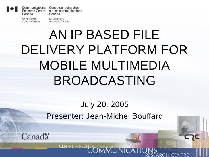 AN IP BASED FILE DELIVERY PLATFORM FOR   MOBILE MULTIMEDIA      BROADCASTING             July 20, 2005    Presenter: Jean-...