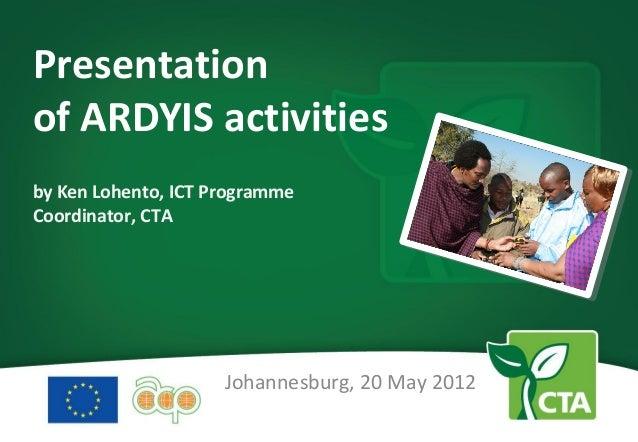 Presentationof ARDYIS activitiesby Ken Lohento, ICT ProgrammeCoordinator, CTA                     Johannesburg, 20 May 2012