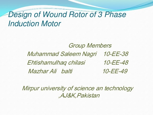 Design of Wound Rotor of 3 Phase Induction Motor Group Members Muhammad Saleem Nagri 10-EE-38 Ehtishamulhaq chilasi 10-EE-...
