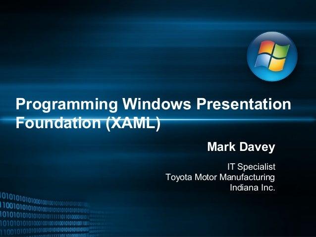 Programming Windows Presentation Foundation (XAML) Mark Davey IT Specialist Toyota Motor Manufacturing Indiana Inc.