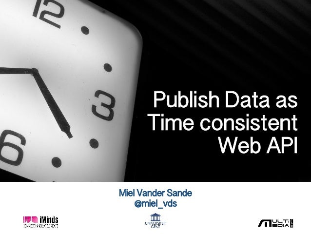 Miel Vander Sande! @miel_vds! Publish Data as ! Time consistent ! Web API!