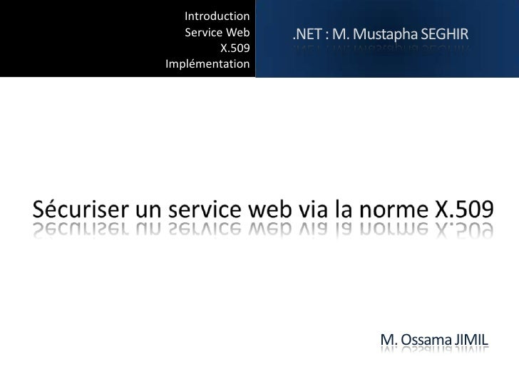 Introduction   Service Web    .NET : M. Mustapha SEGHIR          X.509Implémentation                              M. Ossam...