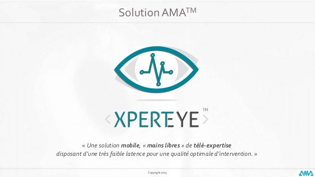 Copyright 2015 Solution AMATM « Une solution mobile, « mains libres » de télé-expertise disposant d'une très faible latenc...