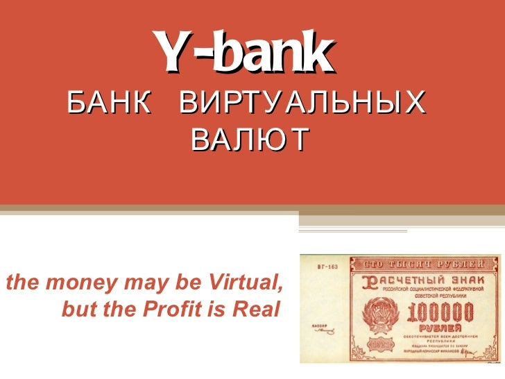 Y-bank     БАНК ВИРТУАЛЬНЫХ           ВАЛЮ Тthe money may be Virtual,     but the Profit is Real