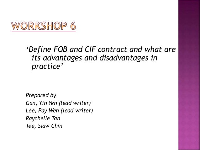 'Define FOB and CIF contract and what are its advantages and disadvantages in practice' Prepared by Gan, Yin Yen (lead wri...
