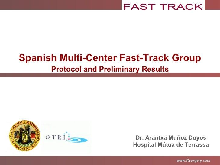 Spanish Multi-Center Fast-Track Group Protocol and Preliminary Results Dr. Arantxa Muñoz Duyos Hospital Mútua de Terrassa