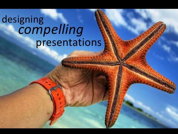 designing<br />compelling<br />presentations<br />