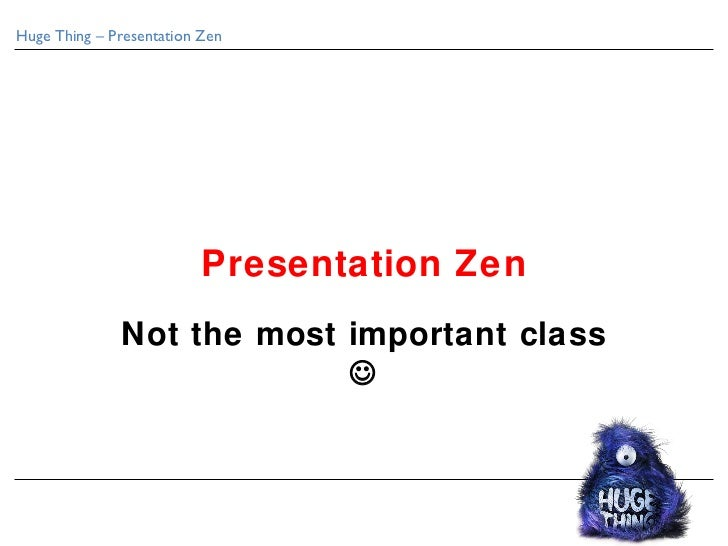 Huge Thing – Presentation Zen                          Presentation Zen              Not the most important class         ...