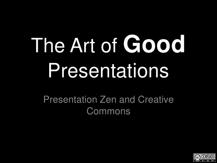 The Art of Good Presentations Presentation Zen and Creative           Commons