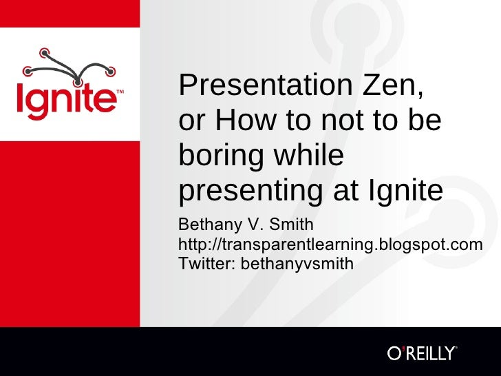 Presentation Zen, or How to not to be boring while presenting at Ignite <ul><li>Bethany V. Smith </li></ul><ul><li>http://...
