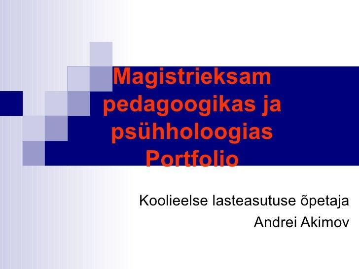 Magistrieksam pedagoogikas ja psühholoogias Portfolio Koolieelse lasteasutuse  õ petaja Andrei Akimov
