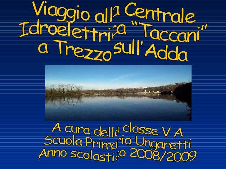 """A cura della classe V A Scuola Primaria Ungaretti Anno scolastico 2008/2009 Viaggio alla Centrale Idroelettrica """"Taccani"""" ..."""