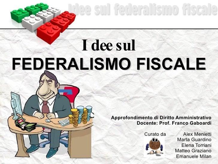 Idee sul FEDERALISMO FISCALE Approfondimento di Diritto Amministrativo Docente: Prof. Franco Gaboardi Curato da Alex Menie...