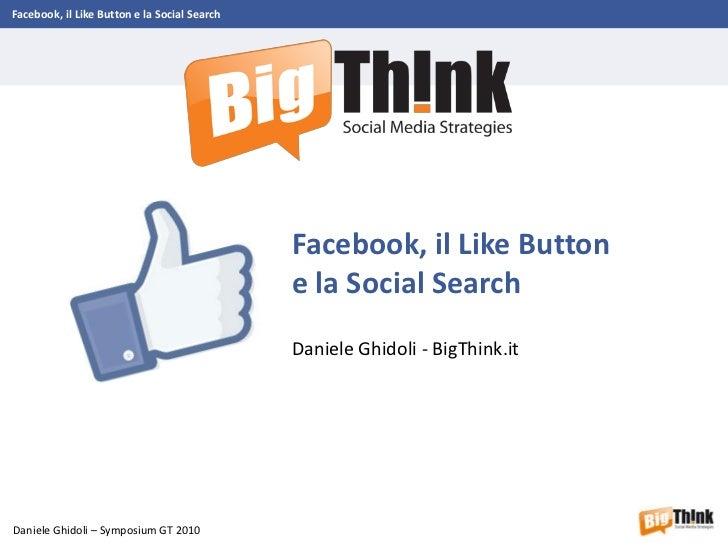 Facebook, il Like Button e la Social Search - Symposium GT 2010 - Daniele Ghidoli