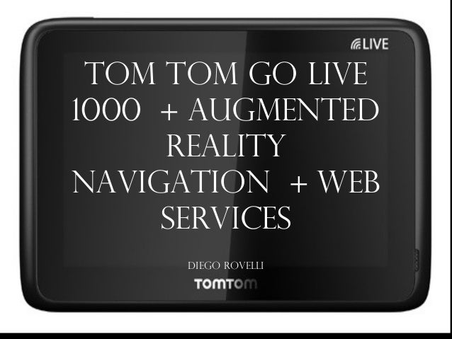 Tom Tom GO LIVE 1000 + Augmented Reality Navigation + Web Services Diego Rovelli