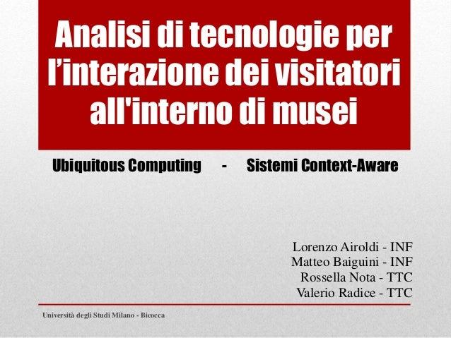 Analisi di tecnologie per l'interazione dei visitatori all'interno di musei Lorenzo Airoldi - INF Matteo Baiguini - INF Ro...