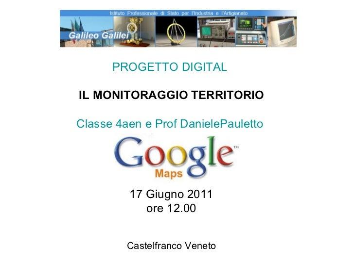PROGETTO DIGITAL  IL MONITORAGGIO TERRITORIO Classe 4aen e Prof DanielePauletto  17 Giugno 2011 ore 12.00 Castelfranco Ven...