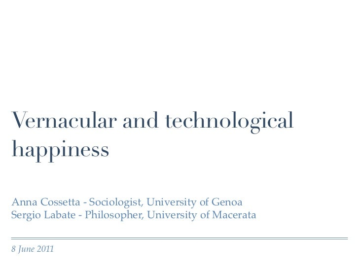 Vernacular and technologicalhappinessAnna Cossetta - Sociologist, University of GenoaSergio Labate - Philosopher, Universi...
