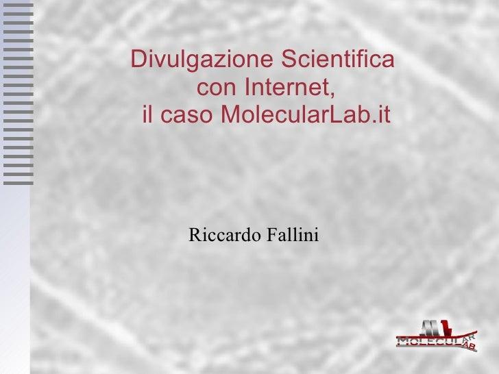 Divulgazione Scientifica  con Internet, il caso MolecularLab.it Riccardo Fallini