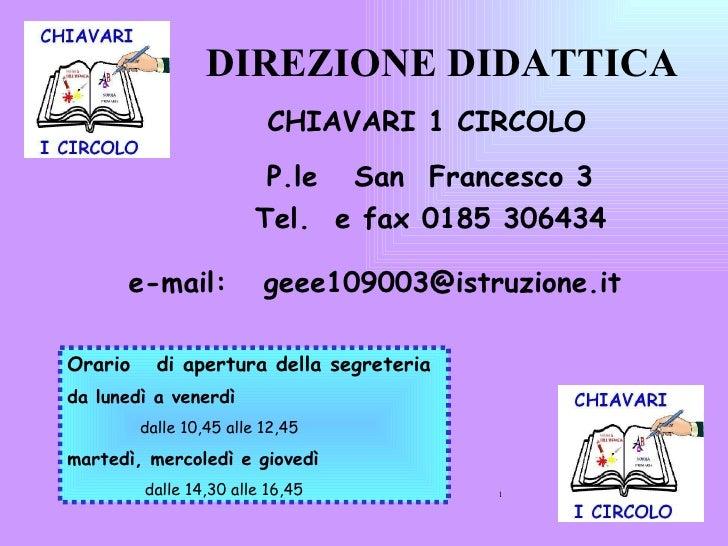 DIREZIONE DIDATTICA  CHIAVARI 1 CIRCOLO P.le  San  Francesco 3  Tel.  e fax 0185 306434 e-mail:  [email_address] Orario  d...