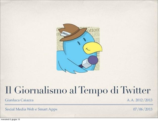 Social Media Web e Smart Apps 07/06/2013Il Giornalismo alTempo diTwitterGianluca Caiazza A.A. 2012/2013mercoledì 5 giugno 13