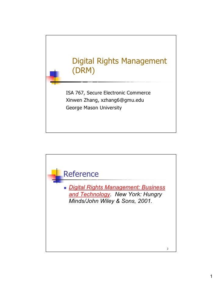 Digital Rights Management   (DRM)  ISA 767, Secure Electronic Commerce Xinwen Zhang, xzhang6@gmu.edu George Mason Universi...