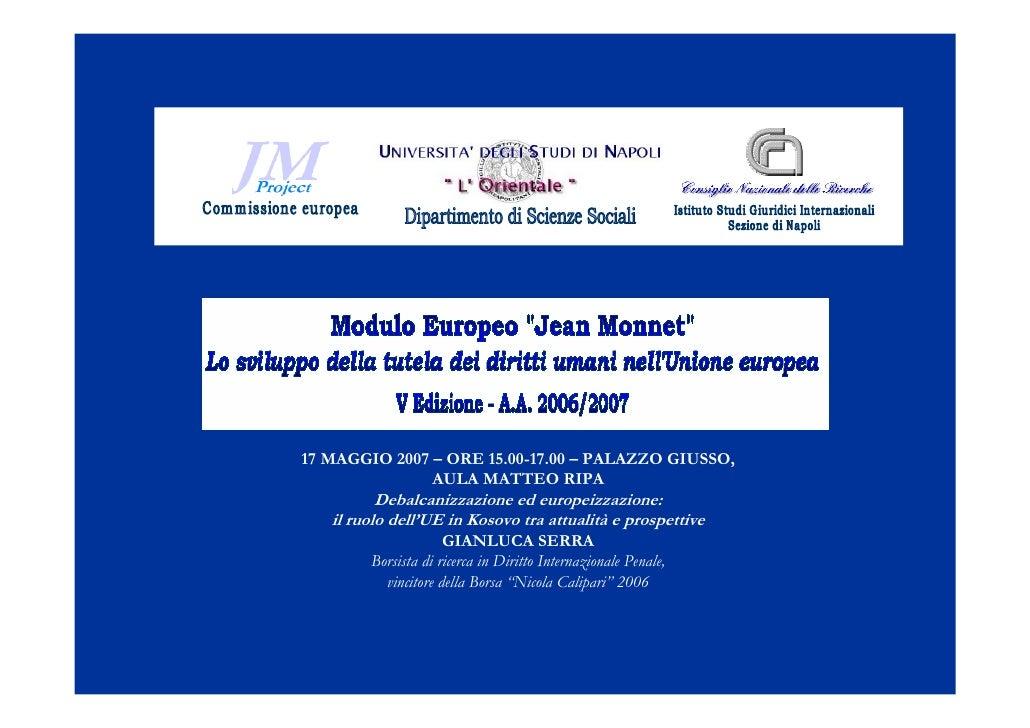 17 MAGGIO 2007 – ORE 15.00-17.00 – PALAZZO GIUSSO,                AULA MATTEO RIPA           Debalcanizzazione ed europeiz...