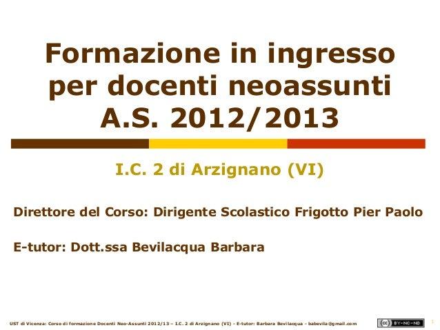 1Formazione in ingressoper docenti neoassuntiA.S. 2012/2013I.C. 2 di Arzignano (VI)Direttore del Corso: Dirigente Scolasti...