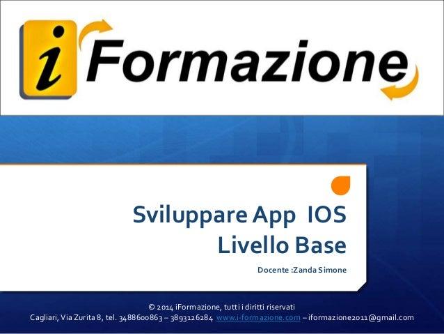Sviluppare App IOS Livello Base Docente :Zanda Simone  © 2014 iFormazione, tutti i diritti riservati Cagliari, Via Zurita ...