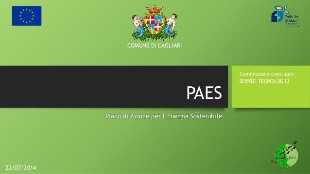 PAES Piano di Azione per l'Energia Sostenibile Commissione consiliare: SERVIZI TECNOLOGICI COMUNE DI CAGLIARI 22/07/2014