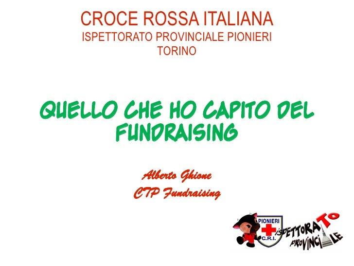 CROCE ROSSA ITALIANA    ISPETTORATO PROVINCIALE PIONIERI                TORINO     Quello che ho capito del       Fundrais...