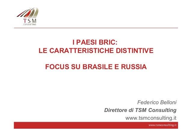 I PAESI BRIC: LE CARATTERISTICHE DISTINTIVE FOCUS SU BRASILE E RUSSIA  Federico Belloni Direttore di TSM Consulting www.ts...