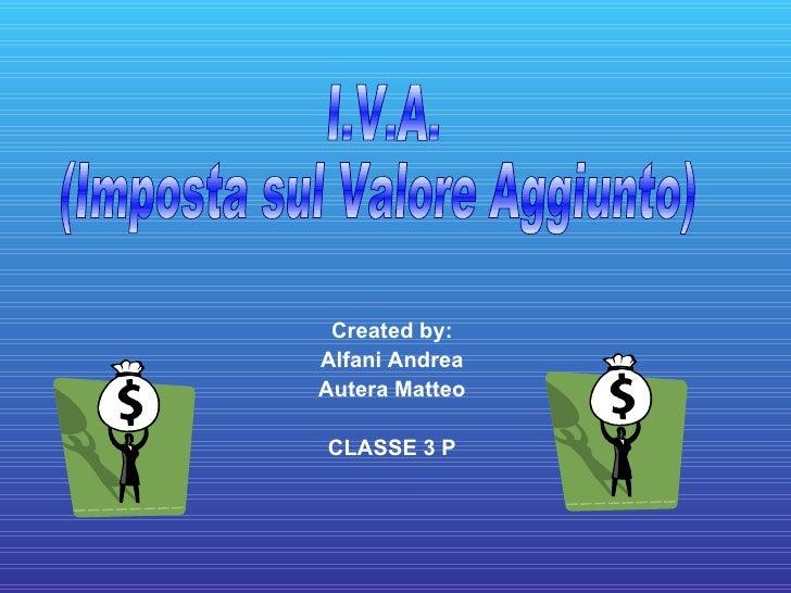Created by: Alfani Andrea Autera Matteo CLASSE 3 P I.V.A. (Imposta sul Valore Aggiunto)