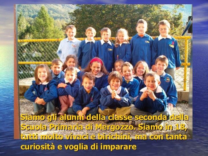 <ul><li>Siamo gli alunni della classe seconda della Scuola Primaria di Mergozzo. Siamo in 18, tutti molto vivaci e birichi...