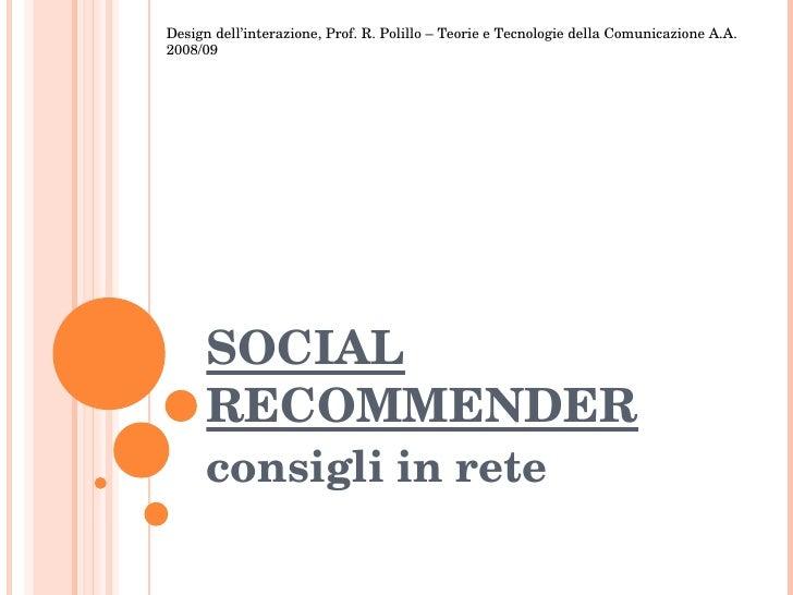 SOCIAL RECOMMENDER consigli in rete Design dell'interazione, Prof. R. Polillo – Teorie e Tecnologie della Comunicazione A....