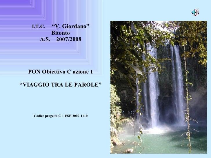 """I.T.C.  """"V. Giordano"""" Bitonto A.S.  2007/2008 PON Obiettivo C azione 1 """"VIAGGIO TRA LE PAROLE"""" Codice progetto C-1-FSE-200..."""