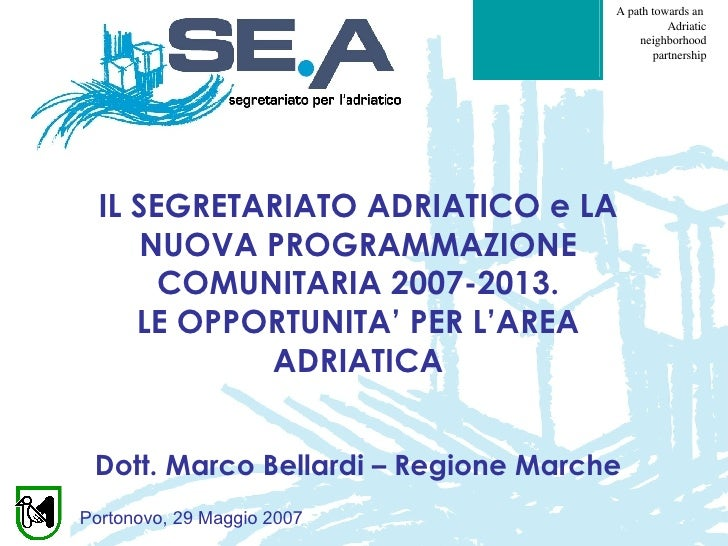 IL SEGRETARIATO ADRIATICO e LA NUOVA PROGRAMMAZIONE COMUNITARIA 2007-2013. LE OPPORTUNITA' PER L'AREA ADRIATICA Dott. Marc...