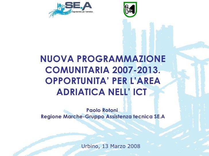 NUOVA PROGRAMMAZIONE COMUNITARIA 2007-2013. OPPORTUNITA' PER L'AREA ADRIATICA NELL' ICT  Paolo Rotoni  Regione Marche-Grup...
