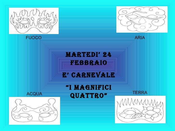 """Martedi' 24 febbraio E' carnevale """" i magnifici quattro"""" FUOCO ARIA ACQUA TERRA"""